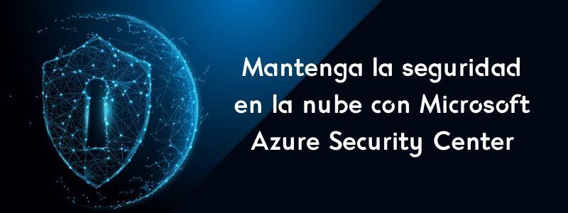 Mantenga la seguridad en la nube con Azure Security Center