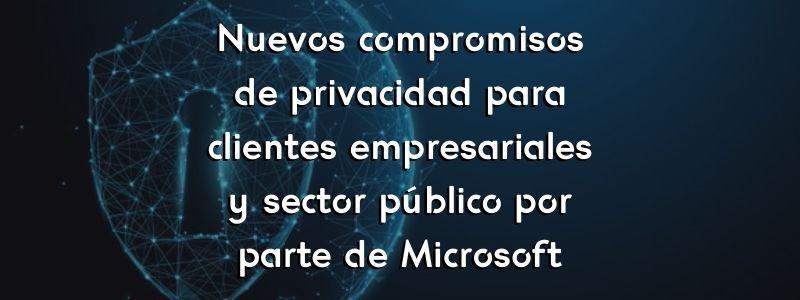 Nuevos compromisos de privacidad para clientes empresariales y sector público por parte de Microsoft